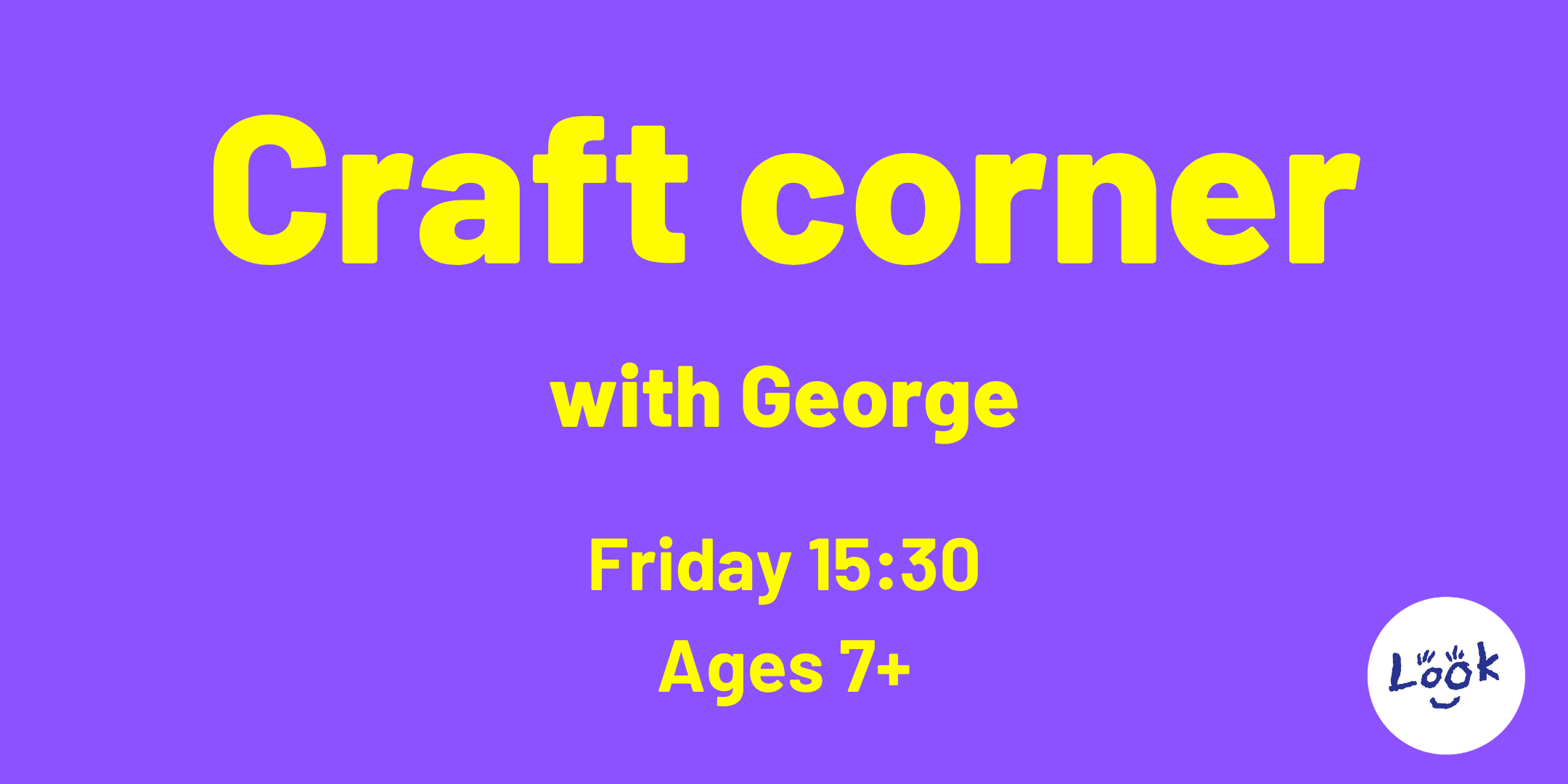 Purple background, yellow text reads: Craft Corner with George. Friday 15:30 Ages 7+