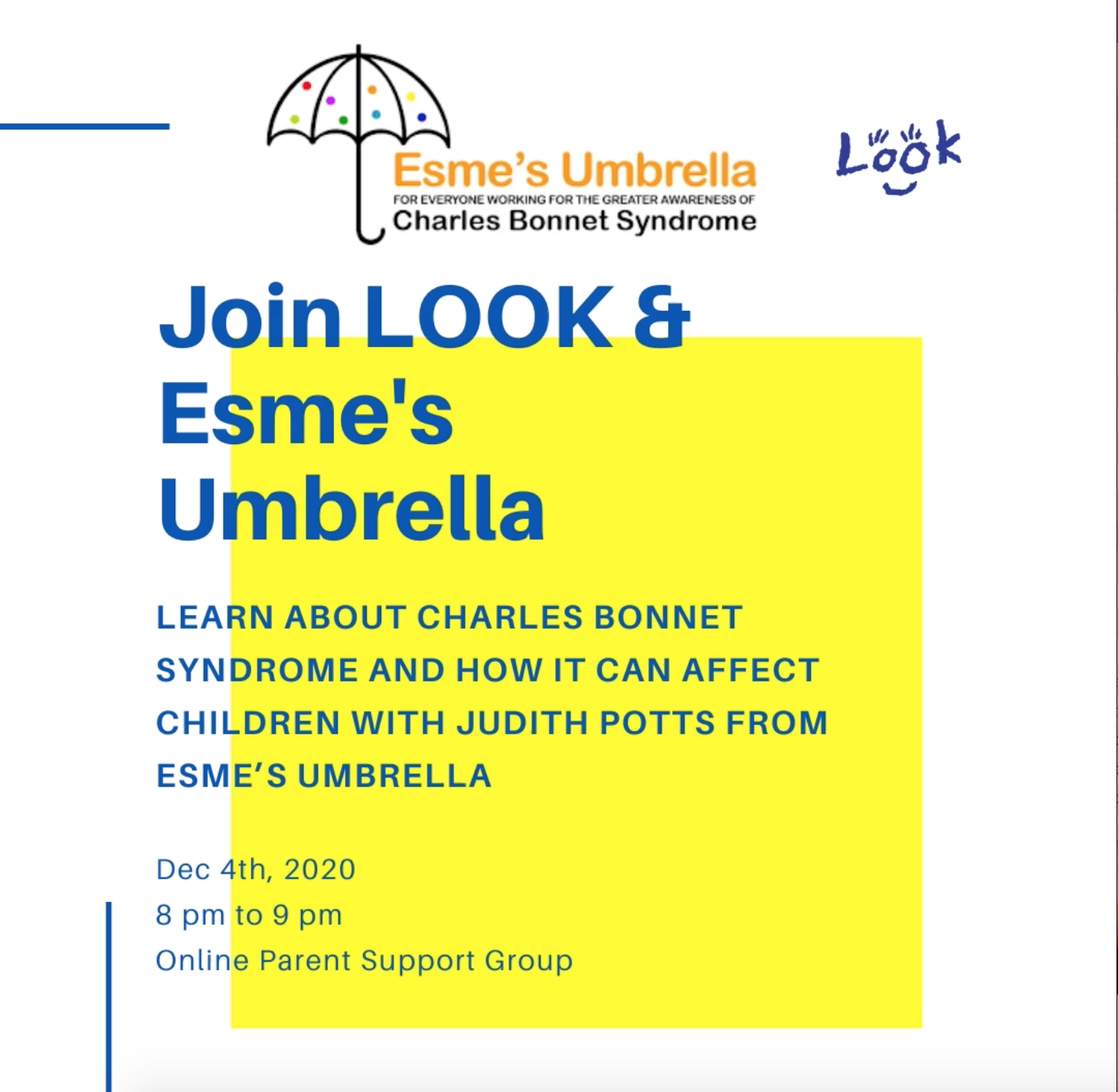 Blue text on a white and yellow background: Join LOOK & Esme's Umbrella Learn about Charles Bonnet Syndrome and how it can affect children with Judith Potts from Esme's Umbrella Dec 4th, 2020 8 pm to 9 pm Online Parent Support Group
