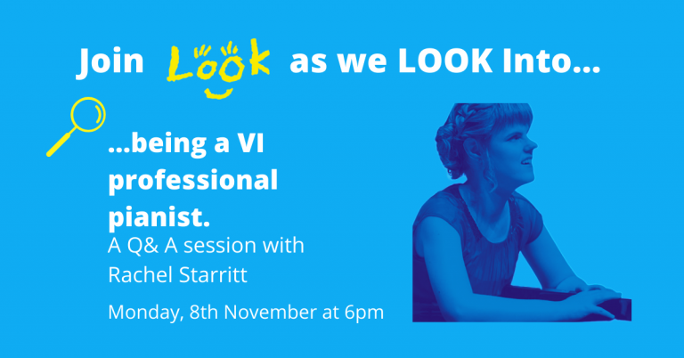 Turquoise graphic with white text that reads: Join LOOK as we LOOK Into...being a VI professional pianist. Q&A with Rachel Starritt Monday 9th November at 6pm. Photo of Rachel on left hand side, with a blue filter over.